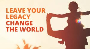 Leave your legacy Change the world